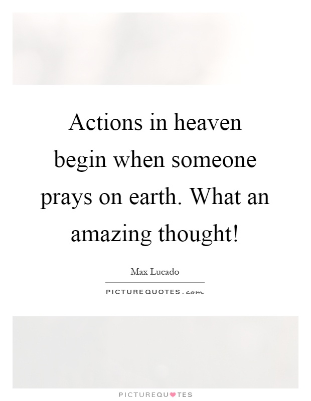 Actions in heaven begin when someone prays on earth. What an amazing thought! Picture Quote #1