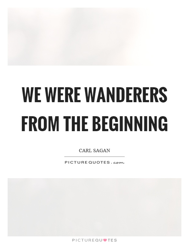 We were wanderers from the beginning Picture Quote #1