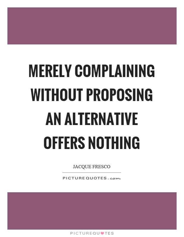 Merely complaining without proposing an alternative offers nothing Picture Quote #1