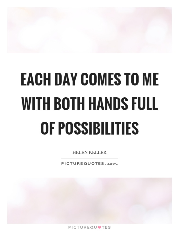 Each day comes to me with both hands full of possibilities Picture Quote #1