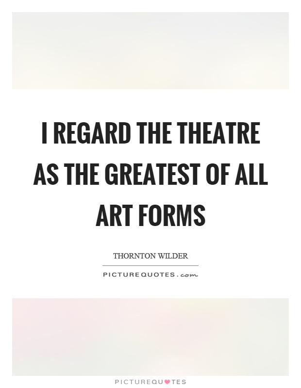 I regard the theatre as the greatest of all art forms Picture Quote #1