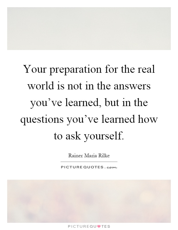 Your preparation for the real world is not in the answers you've learned, but in the questions you've learned how to ask yourself Picture Quote #1