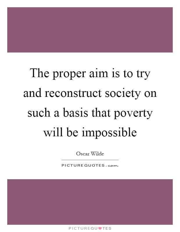 The proper aim is to try and reconstruct society on such a basis that poverty will be impossible Picture Quote #1
