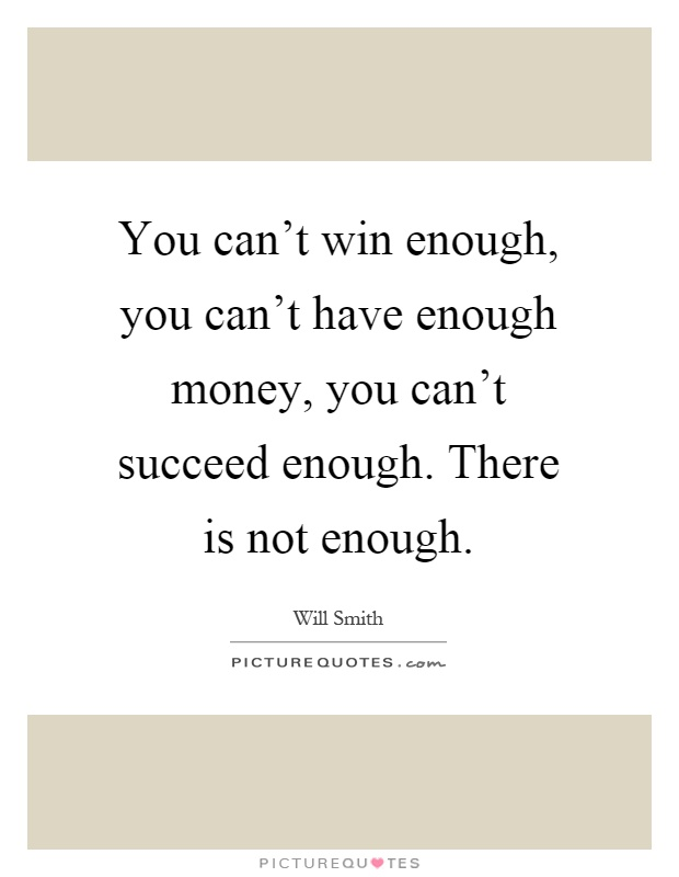 You can't win enough, you can't have enough money, you can't succeed enough. There is not enough Picture Quote #1
