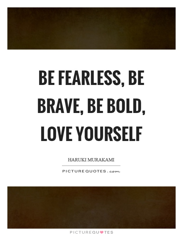 Be fearless, be brave, be bold, love yourself Picture Quote #1