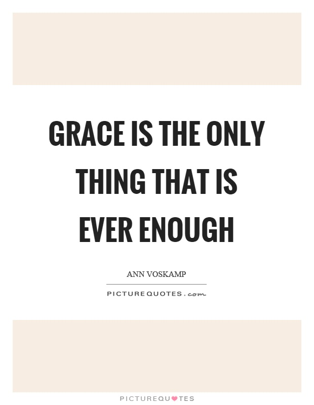 Grace is the only thing that is ever enough Picture Quote #1