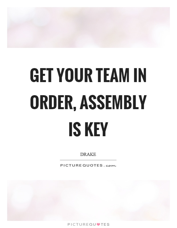 Get your team in order, assembly is key Picture Quote #1