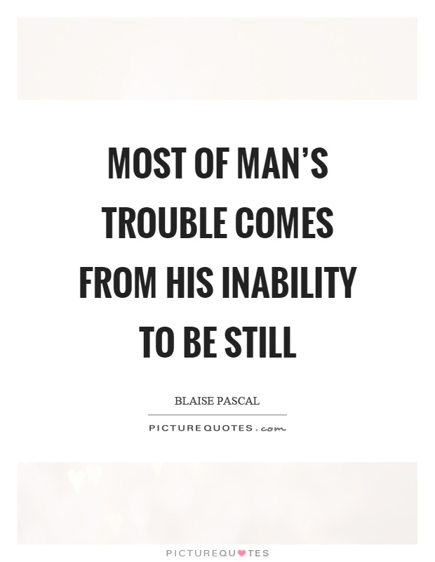 Most of man's trouble comes from his inability to be still Picture Quote #1
