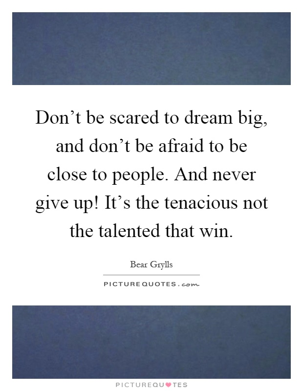 Don't be scared to dream big, and don't be afraid to be close to people. And never give up! It's the tenacious not the talented that win Picture Quote #1