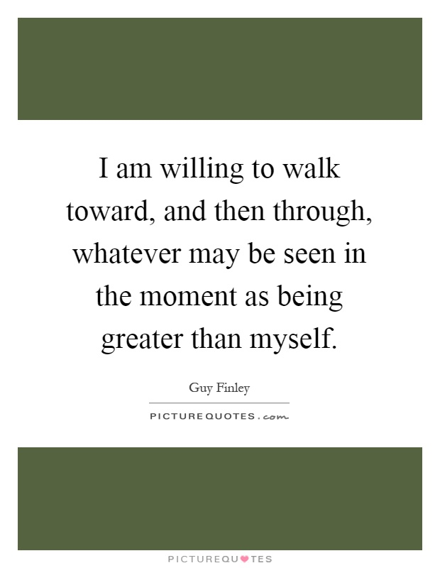 I am willing to walk toward, and then through, whatever may be seen in the moment as being greater than myself Picture Quote #1