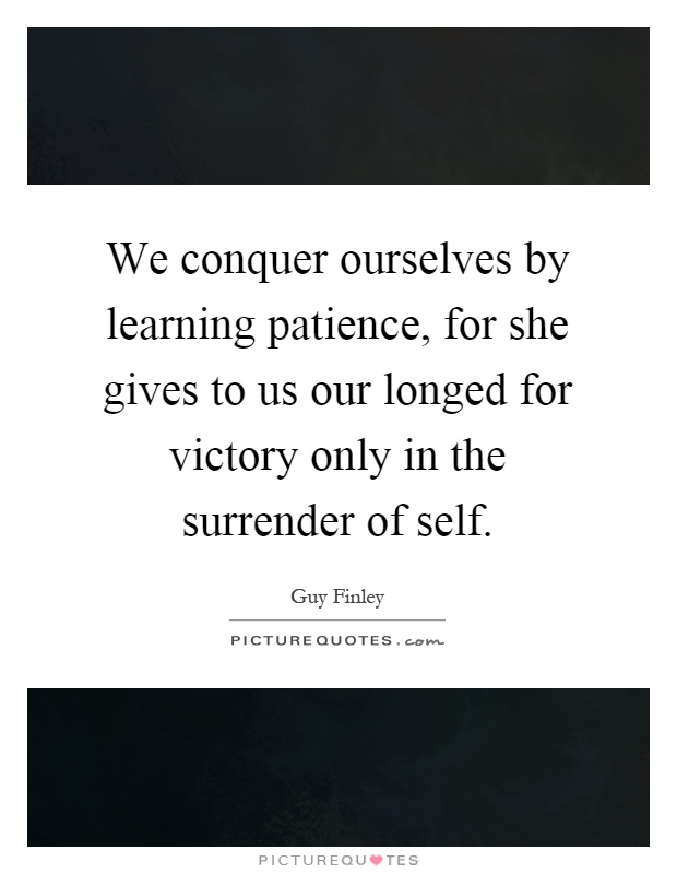 We conquer ourselves by learning patience, for she gives to us our longed for victory only in the surrender of self Picture Quote #1