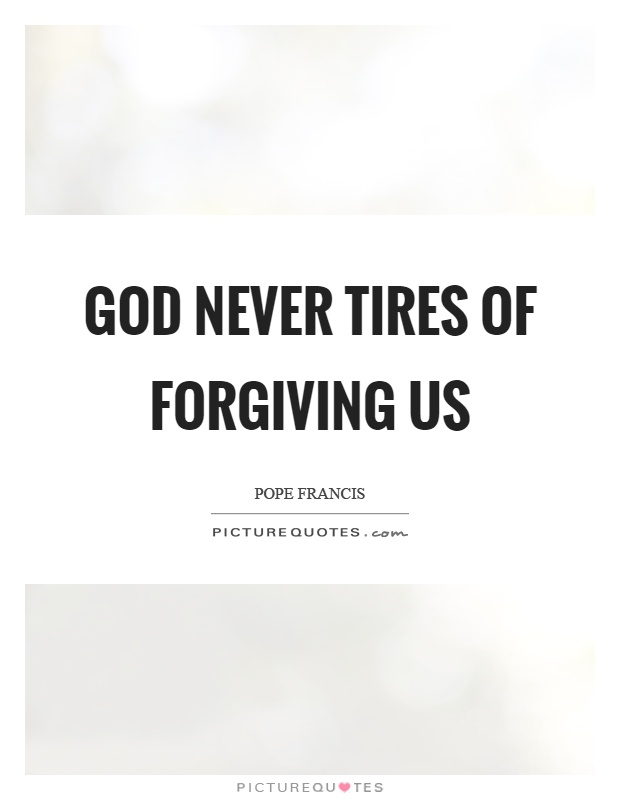 God never tires of forgiving us Picture Quote #1