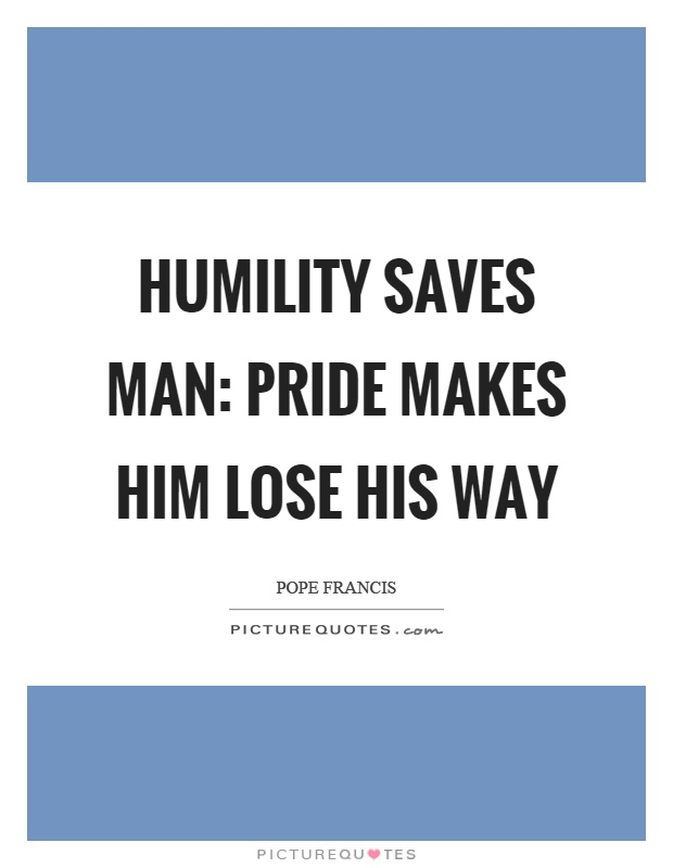 Humility saves man: pride makes him lose his way Picture Quote #1