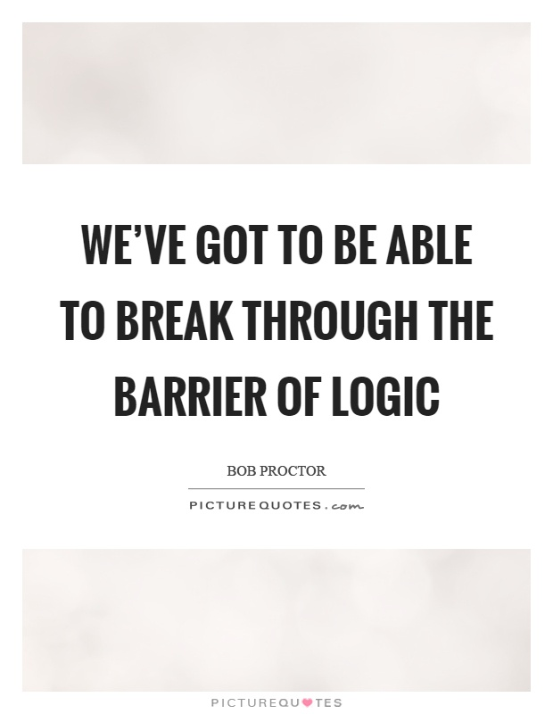 We've got to be able to break through the barrier of logic Picture Quote #1