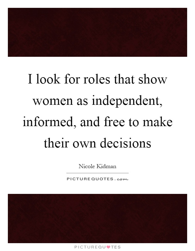 I look for roles that show women as independent, informed, and free to make their own decisions Picture Quote #1