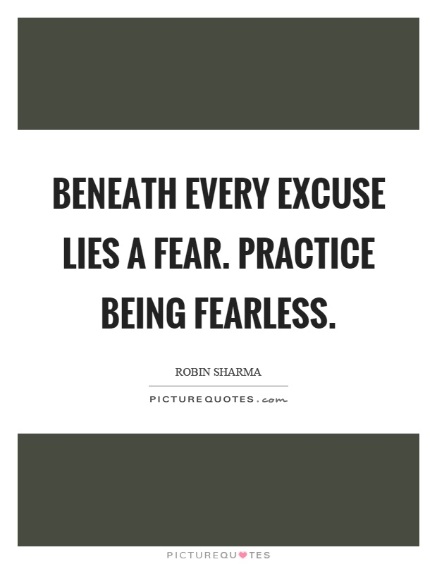 Beneath every excuse lies a fear. Practice being fearless Picture Quote #1