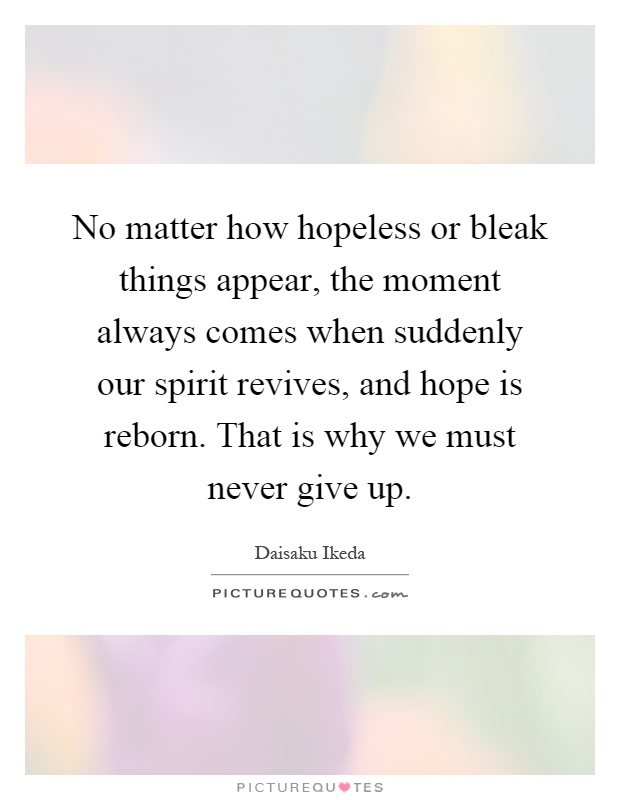 No matter how hopeless or bleak things appear, the moment always comes when suddenly our spirit revives, and hope is reborn. That is why we must never give up Picture Quote #1