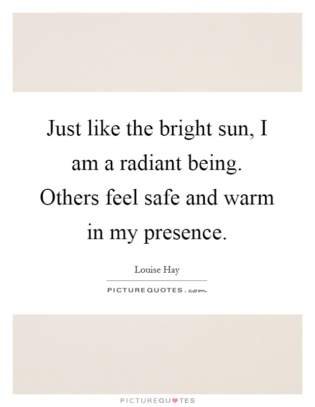 Just like the bright sun, I am a radiant being. Others feel safe and warm in my presence Picture Quote #1