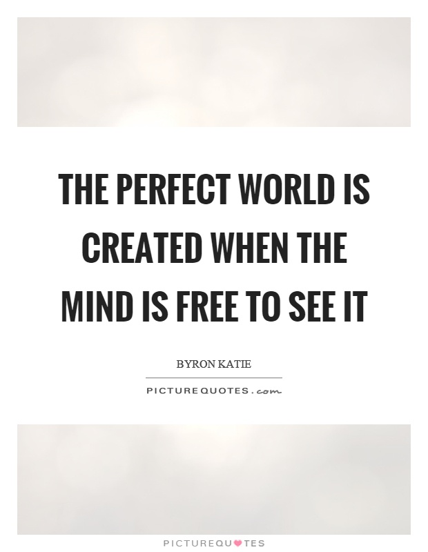 The perfect world is created when the mind is free to see it Picture Quote #1