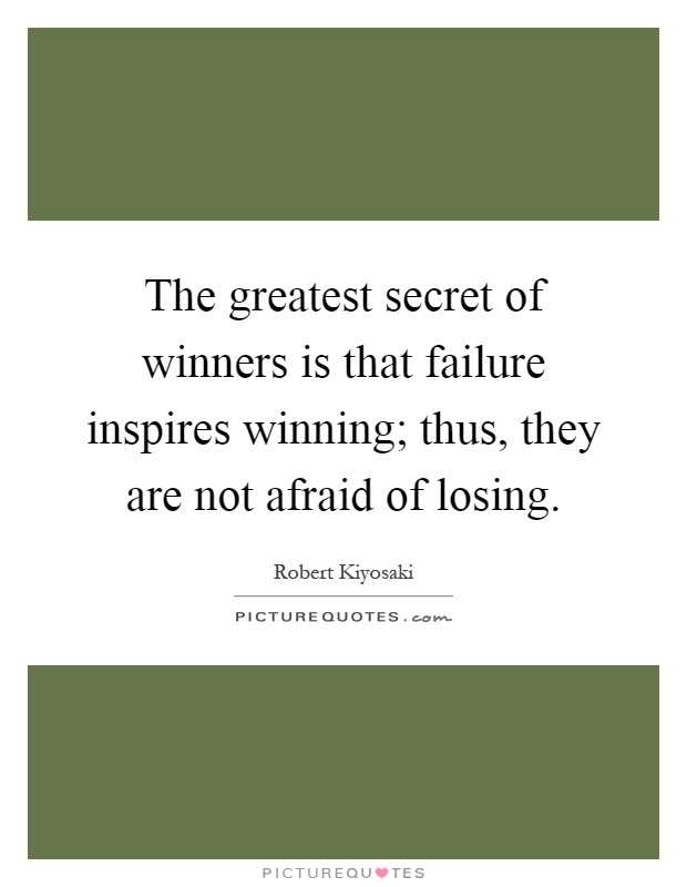 The greatest secret of winners is that failure inspires winning; thus, they are not afraid of losing Picture Quote #1