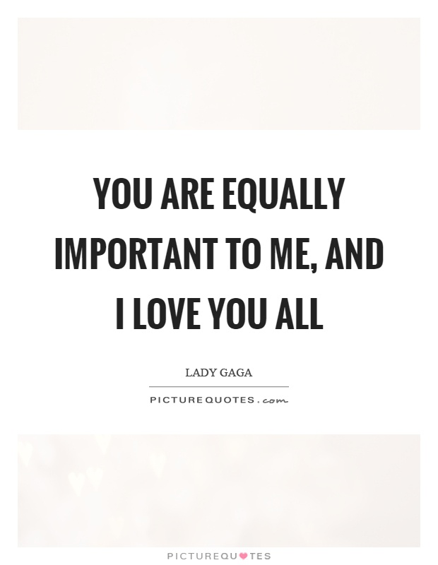 You are equally important to me, and I love you all Picture Quote #1