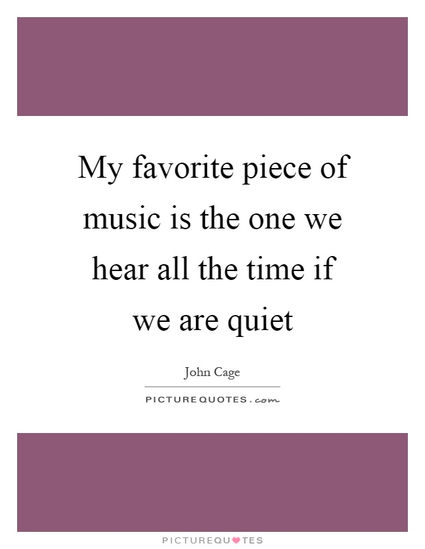 My favorite piece of music is the one we hear all the time if we are quiet Picture Quote #1