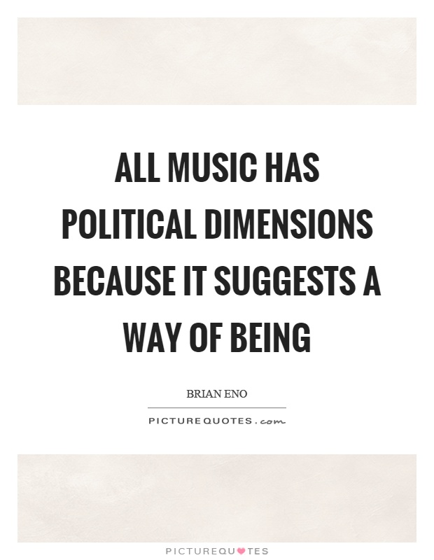 All music has political dimensions because it suggests a way of being Picture Quote #1