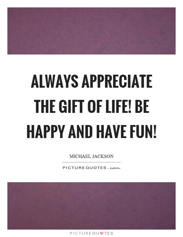 Always appreciate the gift of life! Be happy and have fun! Picture Quote #1