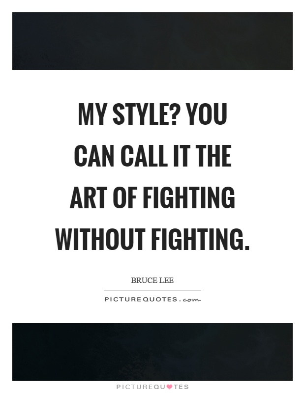 My style? You can call it the art of fighting without fighting Picture Quote #1
