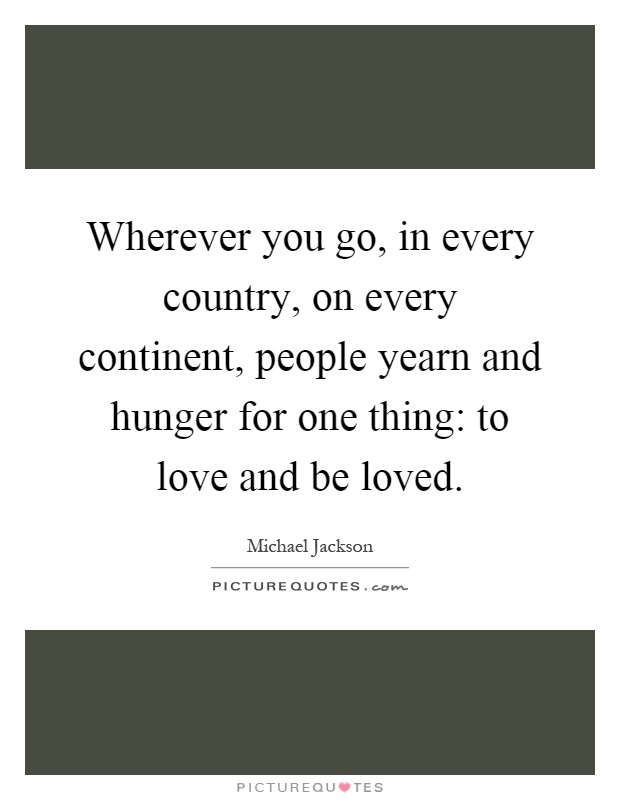 Wherever you go, in every country, on every continent, people yearn and hunger for one thing: to love and be loved Picture Quote #1