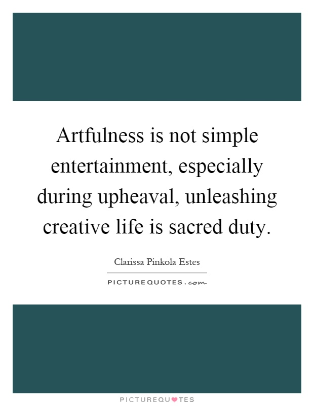 Artfulness is not simple entertainment, especially during upheaval, unleashing creative life is sacred duty Picture Quote #1