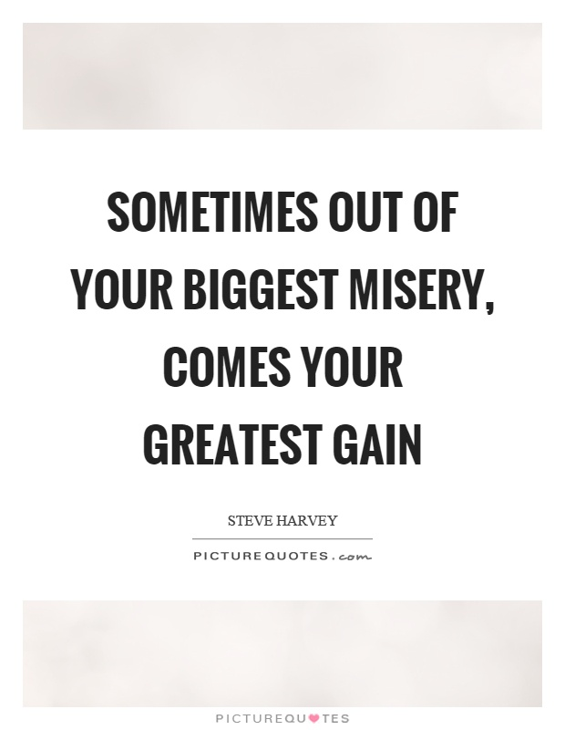Sometimes out of your biggest misery, comes your greatest gain Picture Quote #1