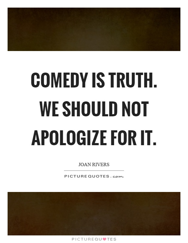 Comedy is truth. We should not apologize for it Picture Quote #1
