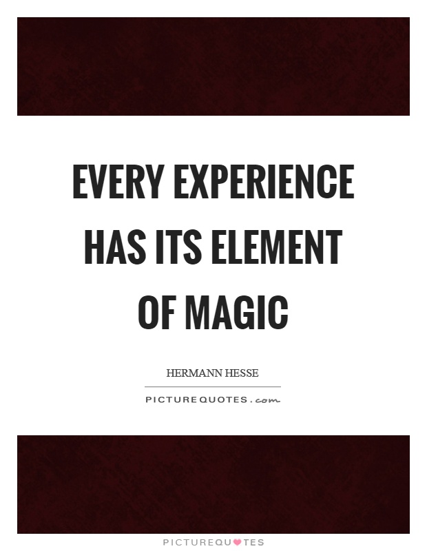 Every experience has its element of magic Picture Quote #1