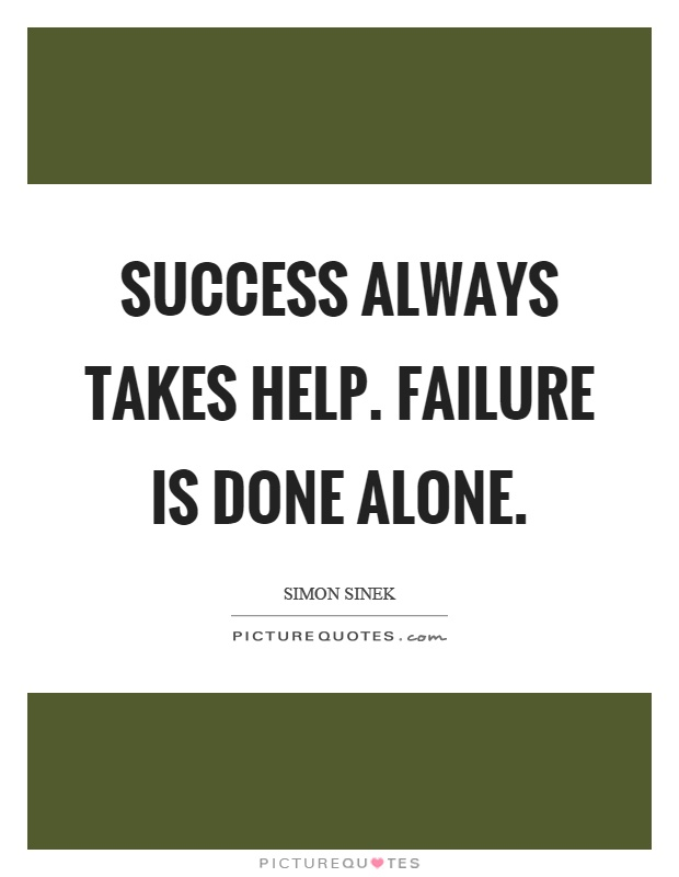 Success Always Takes Help Failure Is Done Alone Picture Quotes