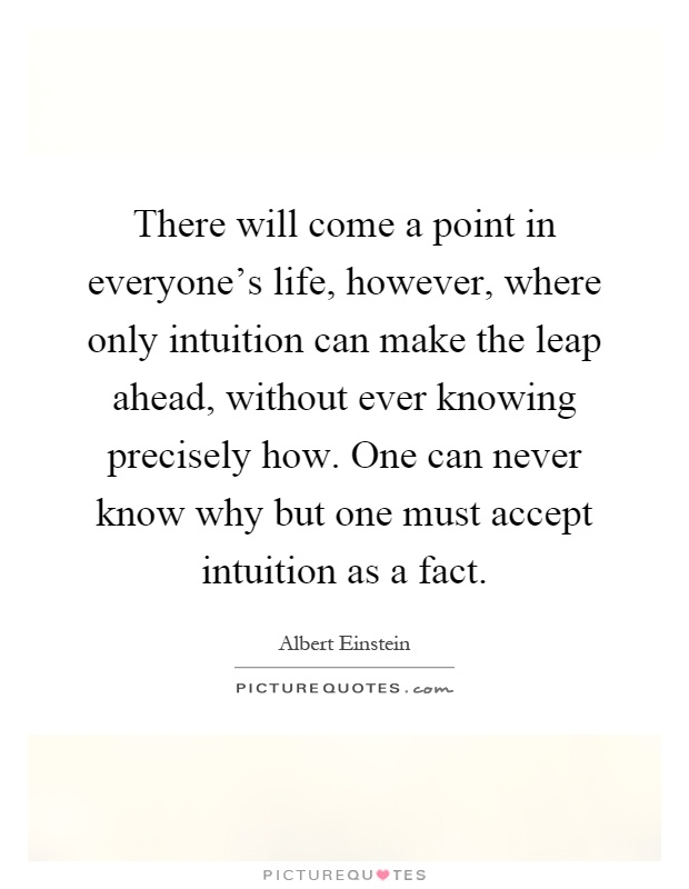 There will come a point in everyone's life, however, where only intuition can make the leap ahead, without ever knowing precisely how. One can never know why but one must accept intuition as a fact Picture Quote #1