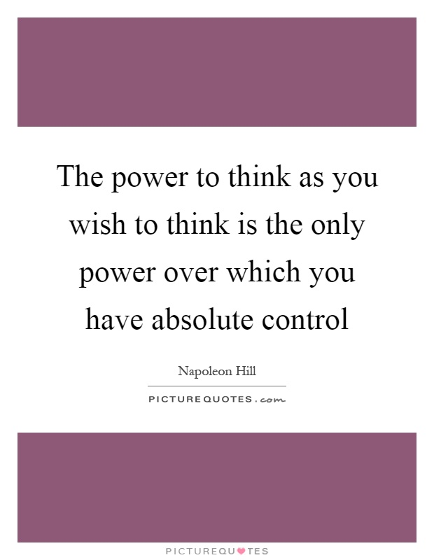 The power to think as you wish to think is the only power over which you have absolute control Picture Quote #1