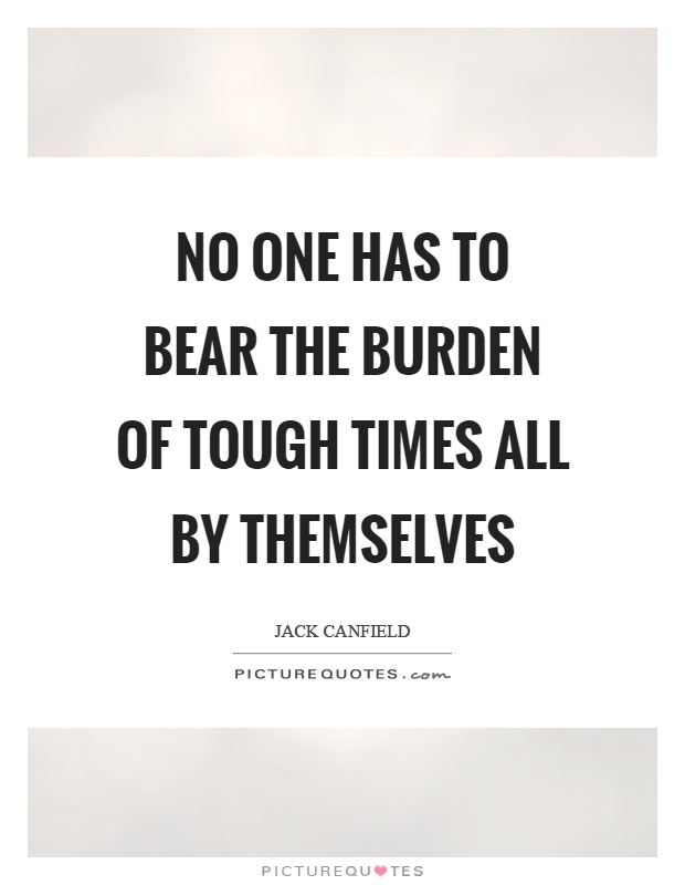 No one has to bear the burden of tough times all by themselves Picture Quote #1