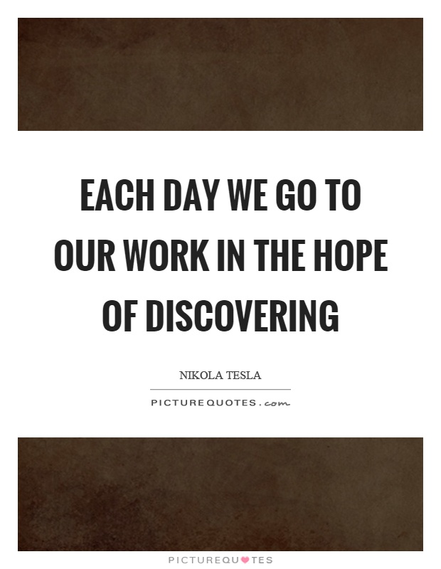 Each day we go to our work in the hope of discovering Picture Quote #1