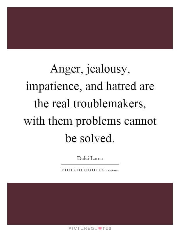 Anger, jealousy, impatience, and hatred are the real troublemakers, with them problems cannot be solved Picture Quote #1