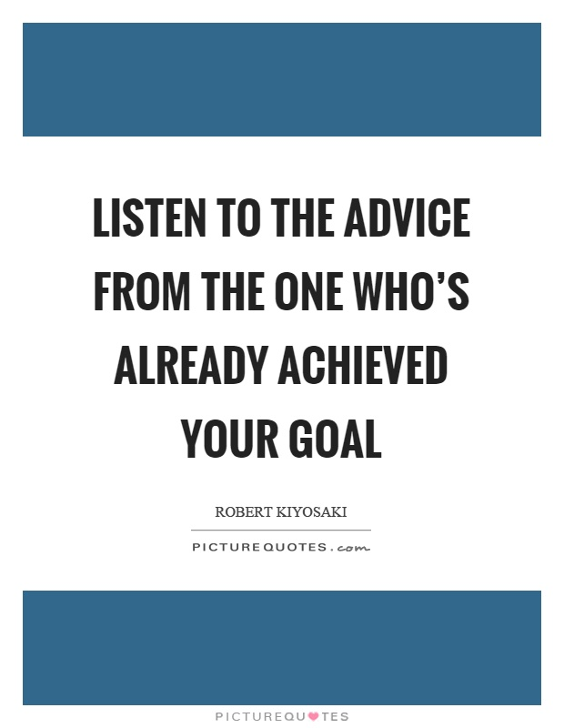 Listen to the advice from the one who's already achieved your goal Picture Quote #1