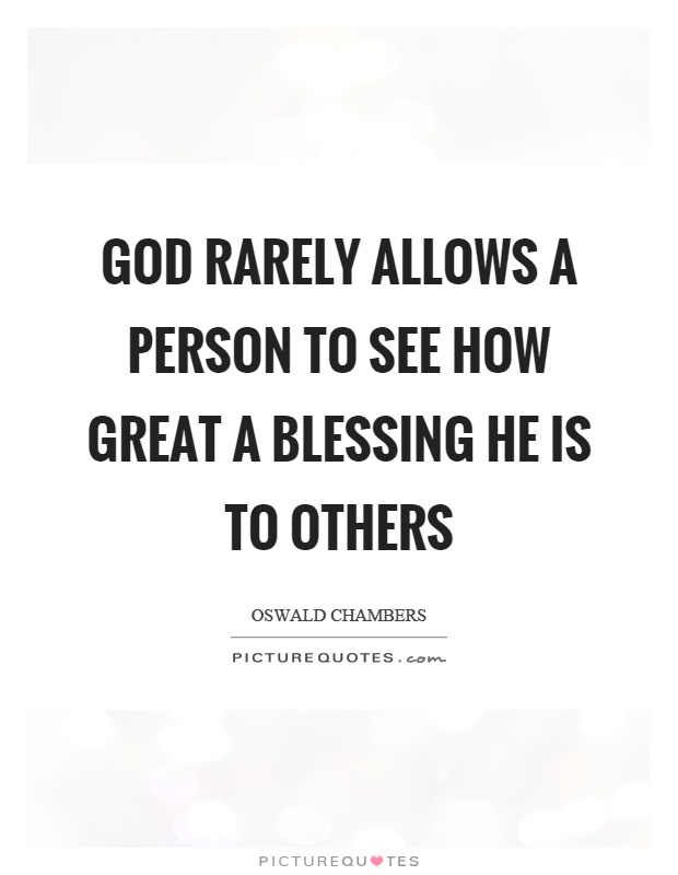 God rarely allows a person to see how great a blessing he is to others Picture Quote #1