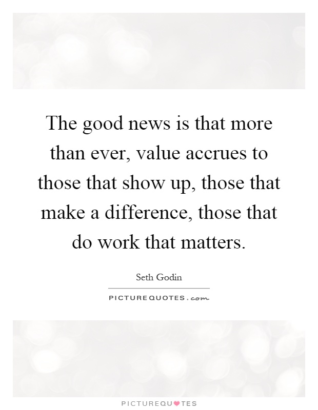 The good news is that more than ever, value accrues to those that show up, those that make a difference, those that do work that matters Picture Quote #1