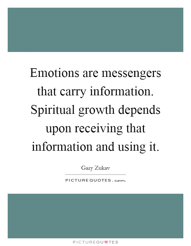 Emotions are messengers that carry information. Spiritual growth depends upon receiving that information and using it Picture Quote #1