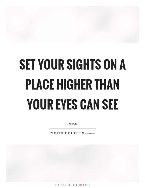 Set your sights on a place higher than your eyes can see Picture Quote #1