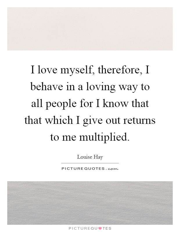 I love myself, therefore, I behave in a loving way to all people for I know that that which I give out returns to me multiplied Picture Quote #1