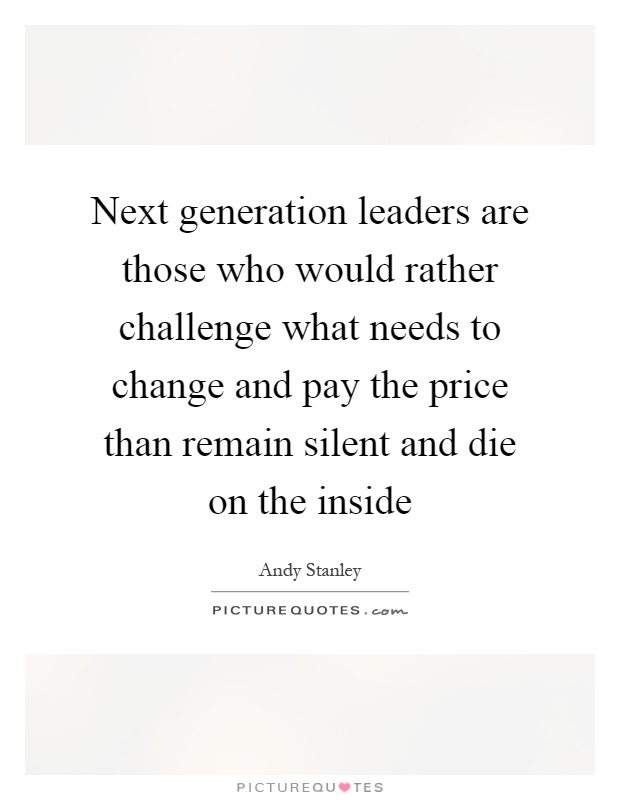 Next generation leaders are those who would rather challenge what needs to change and pay the price than remain silent and die on the inside Picture Quote #1