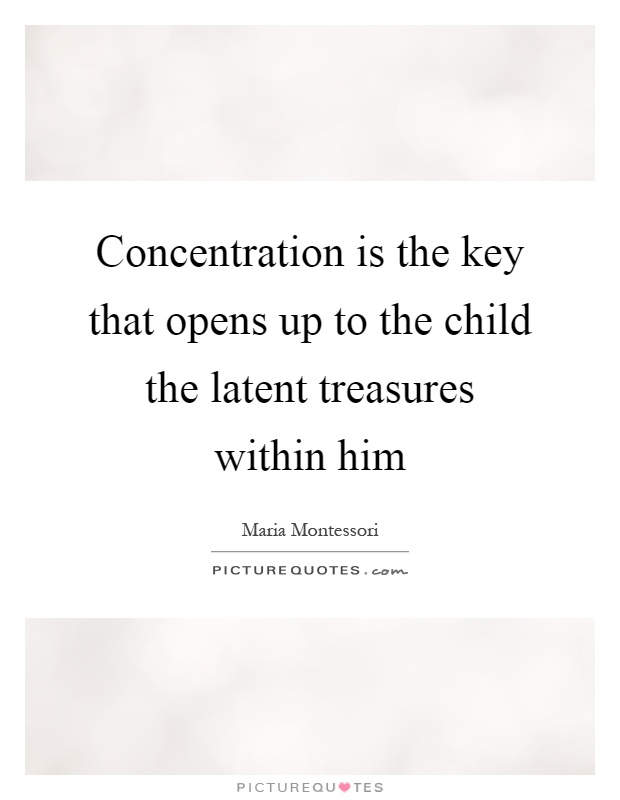 Concentration is the key that opens up to the child the latent treasures within him Picture Quote #1
