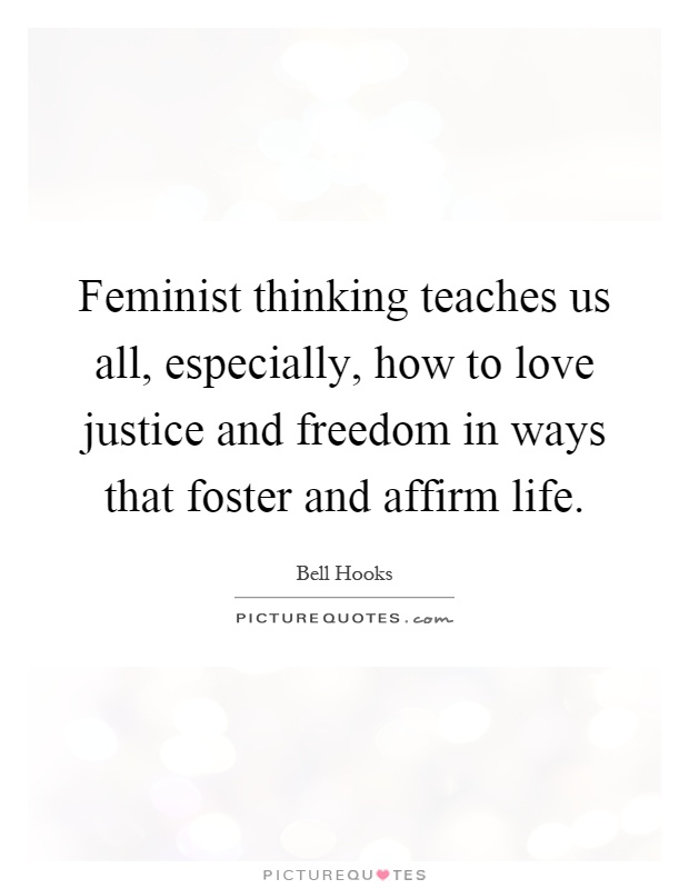 Feminist thinking teaches us all, especially, how to love justice and freedom in ways that foster and affirm life Picture Quote #1