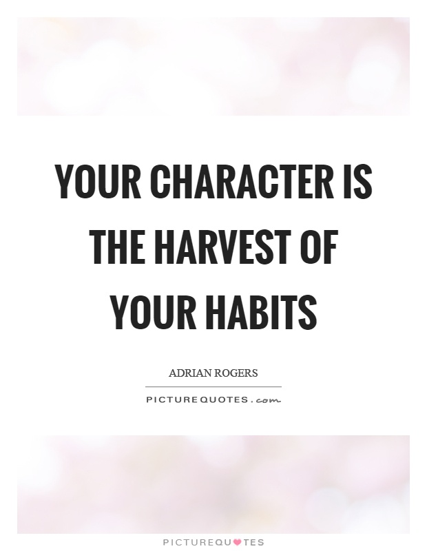 Your character is the harvest of your habits Picture Quote #1